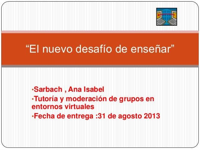 """•Sarbach , Ana Isabel •Tutoría y moderación de grupos en entornos virtuales •Fecha de entrega :31 de agosto 2013 """"El nuevo..."""