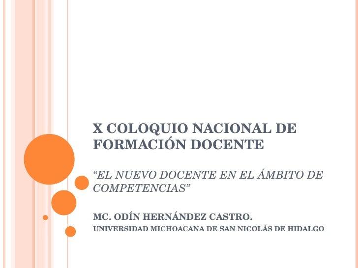 """X COLOQUIO NACIONAL DE FORMACIÓN DOCENTE """"EL NUEVO DOCENTE EN EL ÁMBITO DE COMPETENCIAS"""" MC. ODÍN HERNÁNDEZ CASTRO. UNIVER..."""