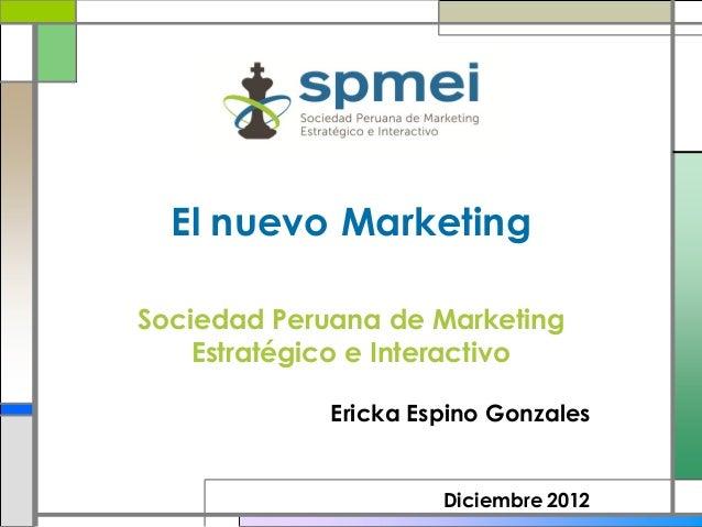 El nuevo MarketingSociedad Peruana de Marketing    Estratégico e Interactivo             Ericka Espino Gonzales           ...