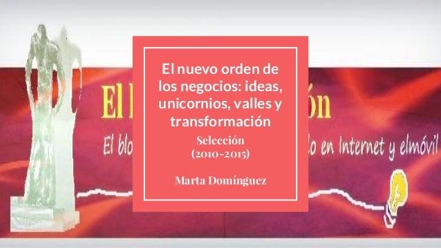 El nuevo orden de los negocios: ideas, unicornios, valles y transformación Selección (2010-2015) Marta Domínguez