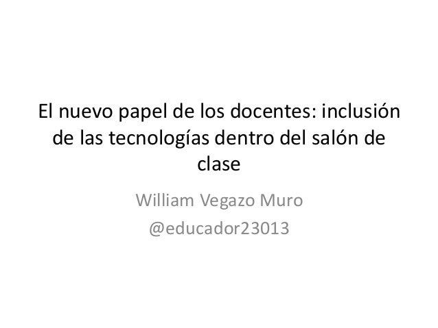 El nuevo papel de los docentes: inclusión de las tecnologías dentro del salón de clase William Vegazo Muro @educador23013