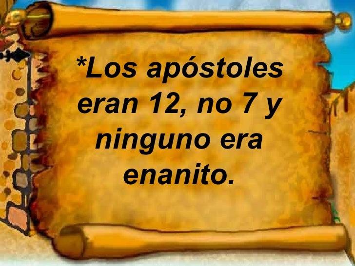 *Los apóstoles eran 12, no 7 y ninguno era enanito.