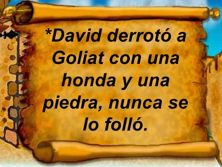 *David derrotó a Goliat con una honda y una piedra, nunca se lo folló.