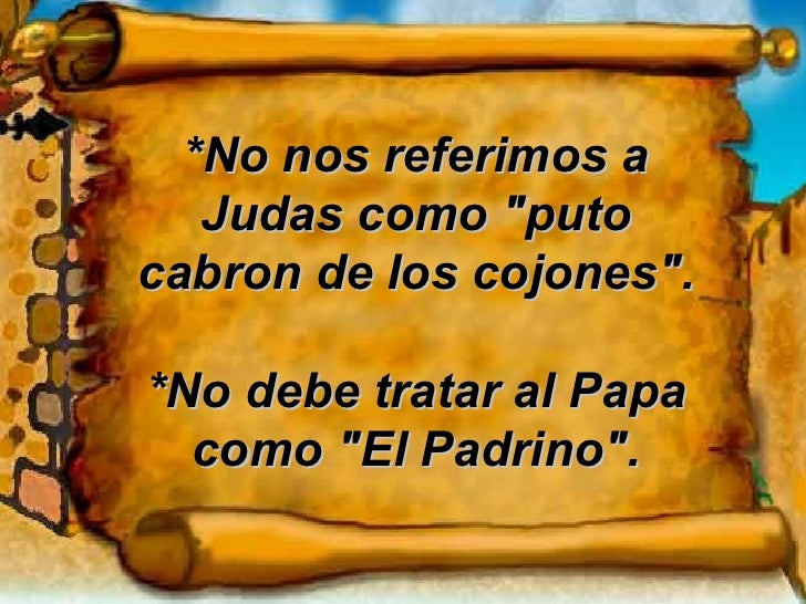"""*No nos referimos a Judas como """"puto cabron de los cojones"""". *No debe tratar al Papa como """"El Padrino""""."""
