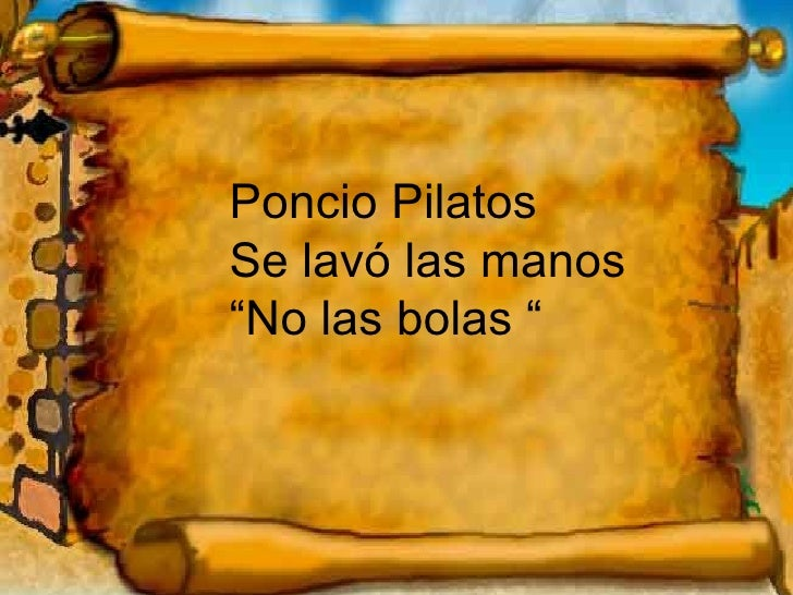 """Poncio Pilatos Se lavó las manos """" No las bolas """""""