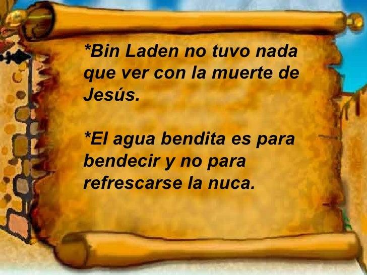 *Bin Laden no tuvo nada que ver con la muerte de Jesús. *El agua bendita es para bendecir y no para refrescarse la nuca.