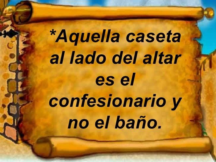 *Aquella caseta al lado del altar es el confesionario y no el baño.