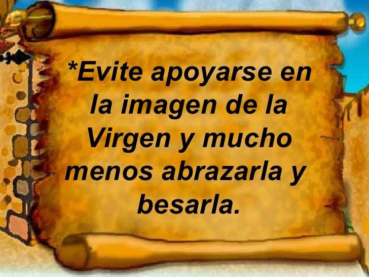 *Evite apoyarse en la imagen de la Virgen y mucho menos abrazarla y  besarla.
