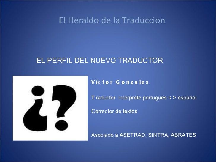 El Heraldo de la Traducción  <ul><li>EL PERFIL DEL NUEVO TRADUCTOR </li></ul>Asociado a ASETRAD, SINTRA, ABRATES Víctor Go...