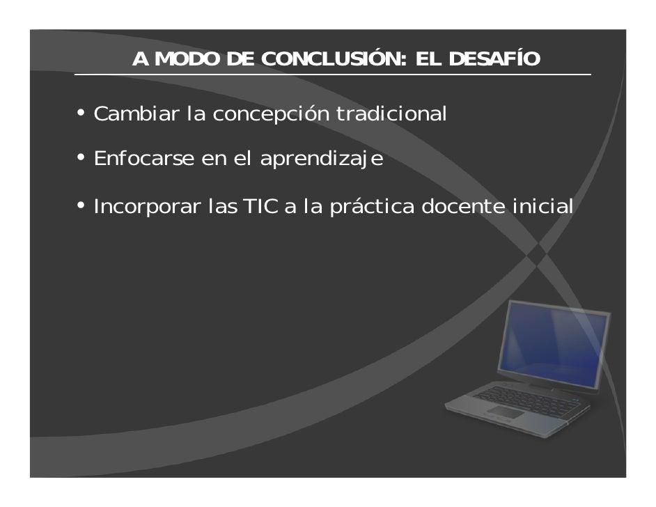 A MODO DE CONCLUSIÓN: EL DESAFÍO  Cambiar la concepción tradicional Enfocarse en el aprendizaje  Incorporar las TIC a la p...