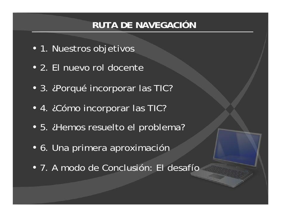 RUTA DE NAVEGACIÓN  1. Nuestros objetivos 2. El nuevo rol docente  3. ¿Porqué incorporar las TIC?  4. ¿Cómo incorporar las...