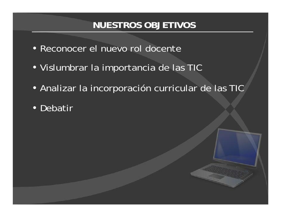 NUESTROS OBJETIVOS  Reconocer el nuevo rol docente Vislumbrar la importancia de las TIC  Analizar la incorporación curricu...