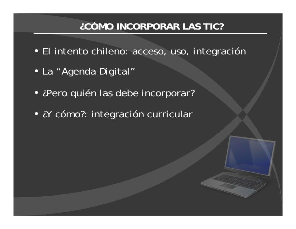 """¿CÓMO INCORPORAR LAS TIC?  El intento chileno: acceso, uso, integración La """"Agenda Digital""""  ¿Pero quién las debe incorpor..."""