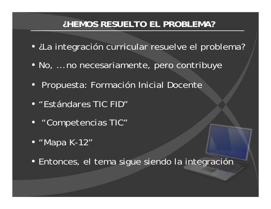 ¿HEMOS RESUELTO EL PROBLEMA?  ¿La integración curricular resuelve el problema? No, … no necesariamente, pero contribuye  P...