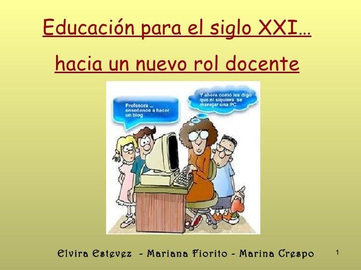 Educación para el siglo XXI… hacia un nuevo rol docente Elvira Estevez - Mariana Fiorito - Marina Crespo   1