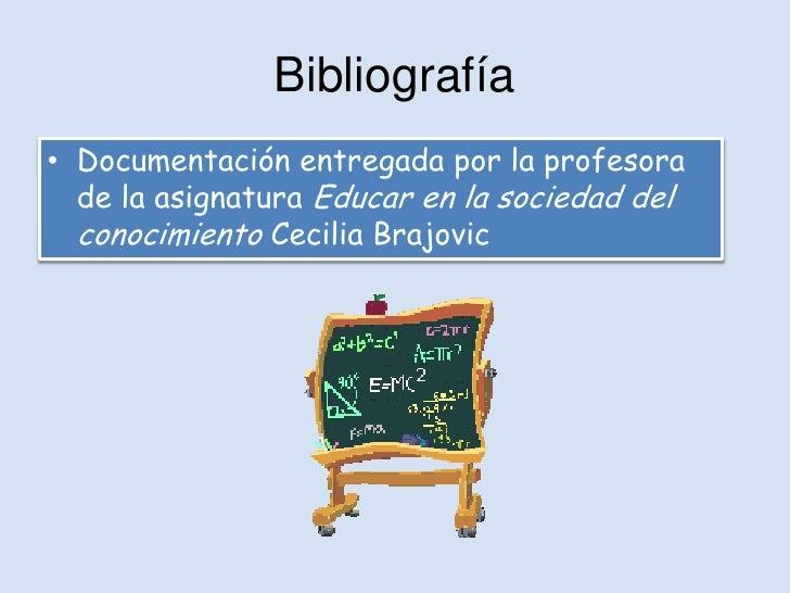 Bibliografía• Documentación entregada por la profesora  de la asignatura Educar en la sociedad del  conocimiento Cecilia B...