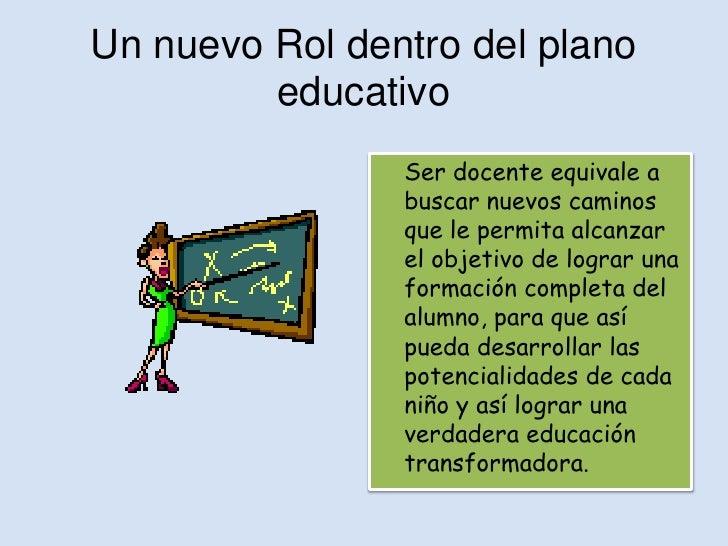 Un nuevo Rol dentro del plano         educativo                Ser docente equivale a                buscar nuevos caminos...