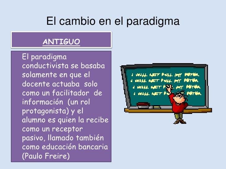 El cambio en el paradigma     ANTIGUOEl paradigmaconductivista se basabasolamente en que eldocente actuaba solocomo un fac...