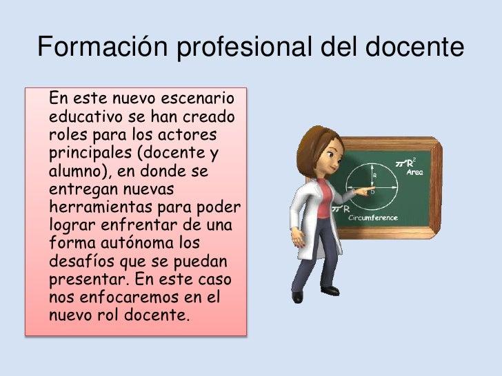 Formación profesional del docenteEn este nuevo escenarioeducativo se han creadoroles para los actoresprincipales (docente ...
