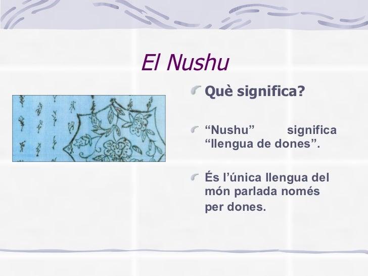 """El Nushu <ul><li>Què significa? </li></ul><ul><li>"""" Nushu"""" significa """"llengua de dones"""". </li></ul><ul><li>És l'única llen..."""