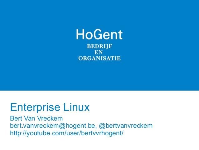 Enterprise Linux Bert Van Vreckem bert.vanvreckem@hogent.be, @bertvanvreckem http://youtube.com/user/bertvvrhogent/