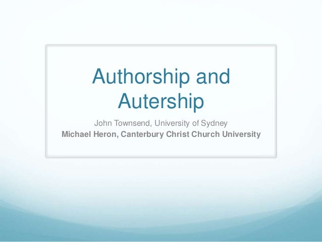 Authorship and Autership John Townsend, University of Sydney Michael Heron, Canterbury Christ Church University