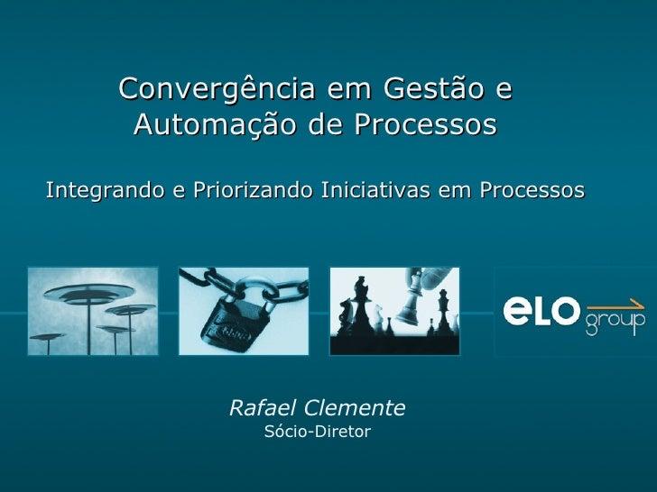 Convergência em Gestão e Automação de Processos Integrando e Priorizando Iniciativas em Processos Rafael Clemente Sócio-Di...