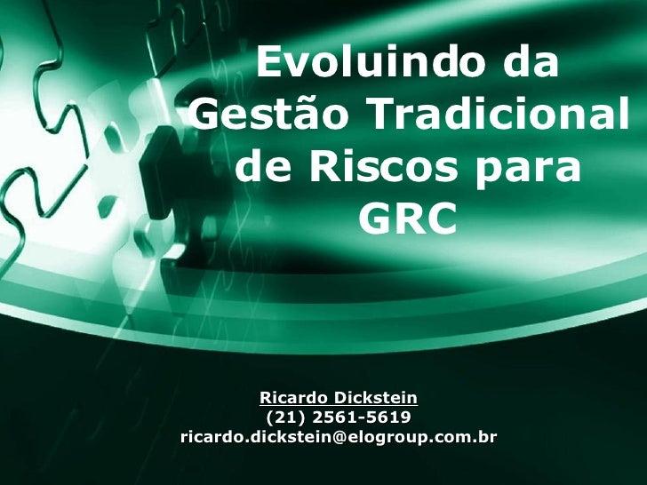 Evoluindo da Gestão Tradicional de Riscos para GRC Ricardo Dickstein (21) 2561-5619 [email_address]