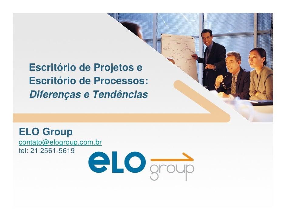 Escritório de Projetos e   Escritório de Processos:   Diferenças e Tendências   ELO Group contato@elogroup.com.br tel: 21 ...