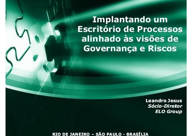 Implantando um Escritório de Processos alinhado às visões de Governança e Riscos Leandro JesusLeandro Jesus SócioSócio--Di...