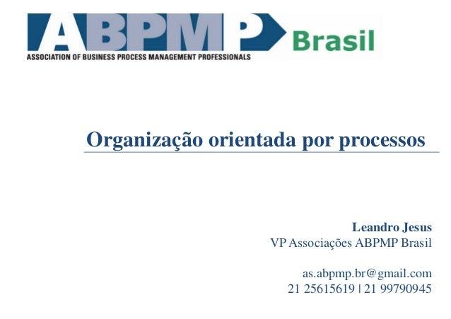 Organização orientada por processos Leandro Jesus VP Associações ABPMP Brasil as.abpmp.br@gmail.com 21 25615619 | 21 99790...