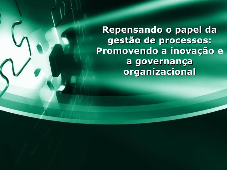 Repensando o papel da gestão de processos: Promovendo a inovação e a governança organizacional