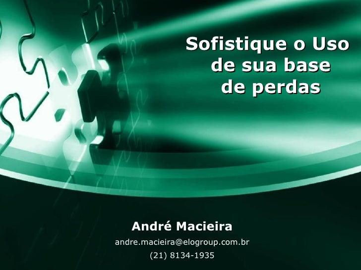Sofistique o Uso  de sua base de perdas André Macieira [email_address] (21) 8134-1935