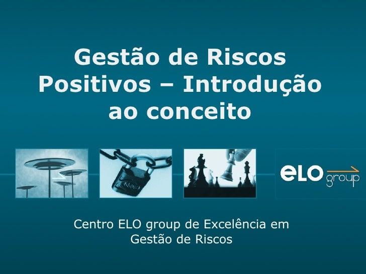 Gestão de Riscos Positivos – Introdução ao conceito Centro ELO group de Excelência em Gestão de Riscos