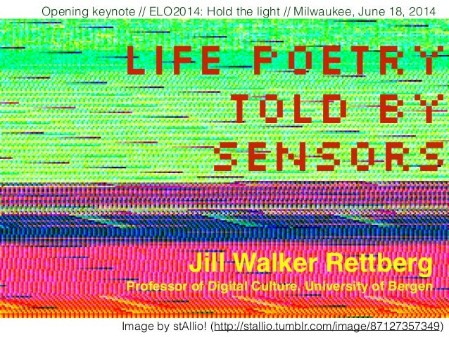 Life poetry told by sensors Opening keynote // ELO2014: Hold the light // Milwaukee, June 18, 2014 Jill Walker Rettberg! P...