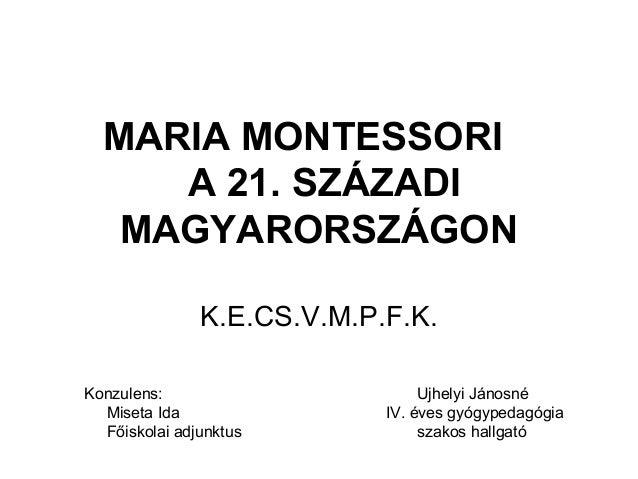 MARIA MONTESSORI A 21. SZÁZADI MAGYARORSZÁGON K.E.CS.V.M.P.F.K. Konzulens: Miseta Ida Főiskolai adjunktus  Ujhelyi Jánosné...
