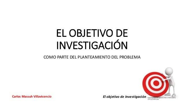 El objetivo de Investigación https://i.pinimg.com/originals/11/79/65/1179659a1b08764 a59cfc2a27c18e542.jpg Carlos Massuh V...