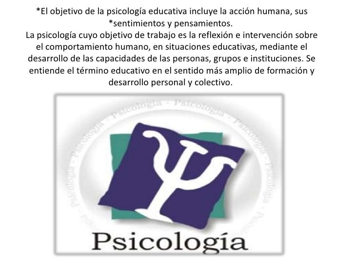 *El objetivo de la psicología educativa incluye la acción humana, sus                      *sentimientos y pensamientos.La...