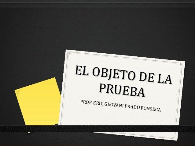 EL OBJETO          D E LA    PRUEBAPROF. ERIC           GEOVANI P                     RADO F   ONSECA