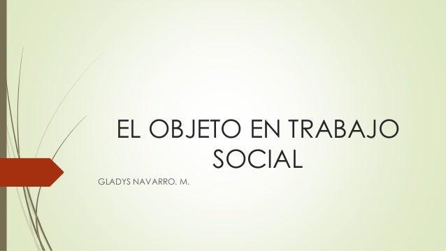 EL OBJETO EN TRABAJO SOCIAL GLADYS NAVARRO. M.
