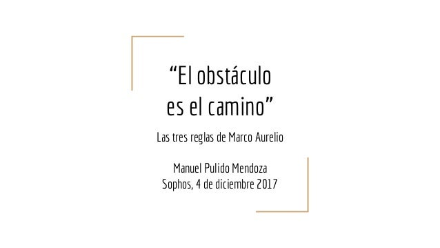 """""""El obstáculo es el camino"""" Las tres reglas de Marco Aurelio Manuel Pulido Mendoza Sophos, 4 de diciembre 2017"""