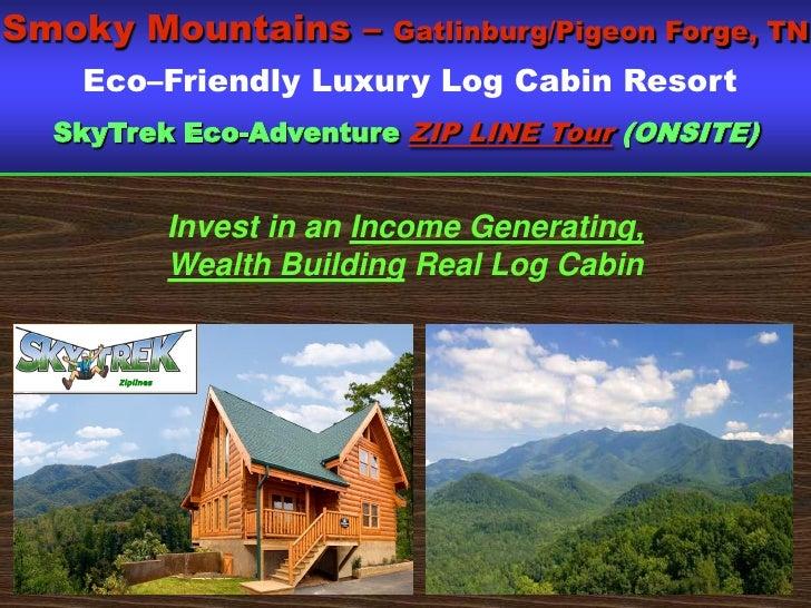 Smoky Mountains –              Gatlinburg/Pigeon Forge, TN    Eco–Friendly Luxury Log Cabin Resort   SkyTrek Eco-Adventure...