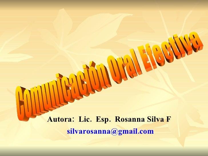Autora:  Lic.  Esp.  Rosanna Silva F   silvarosanna@gmail.com  Comunicación Oral Efectiva