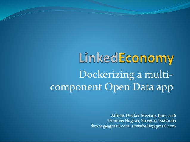 Dockerizing a multi- component Open Data app Athens Docker Meetup, June 2016 Dimitris Negkas, Stergios Tsiafoulis dimneg@g...