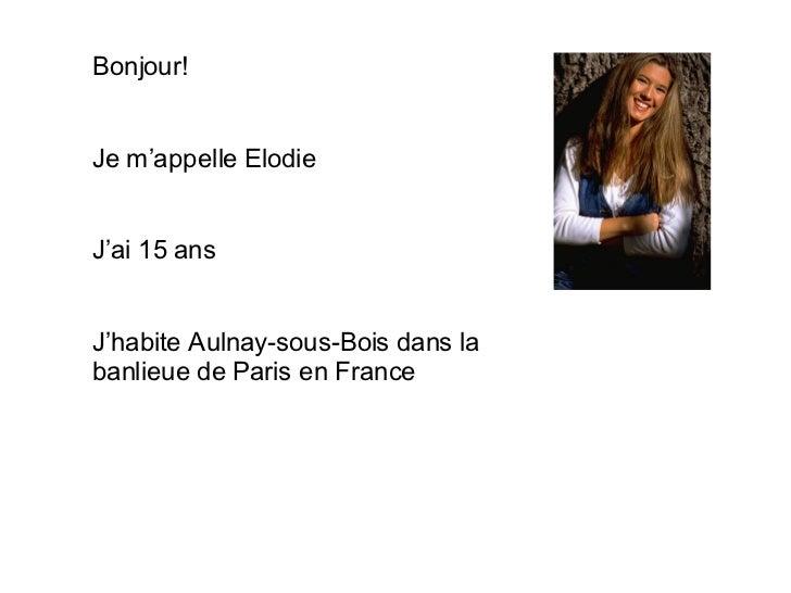 Bonjour! Je m'appelle Elodie J'ai 15 ans J'habite Aulnay-sous-Bois dans la banlieue de Paris en France