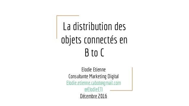 La distribution des objets connectés en B to C Elodie Etienne Consultante Marketing Digital Elodie.etienne.cabot@gmail.com...