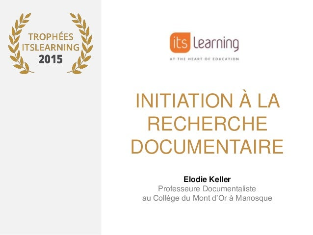 INITIATION À LA RECHERCHE DOCUMENTAIRE Elodie Keller Professeure Documentaliste au Collège du Mont d'Or à Manosque