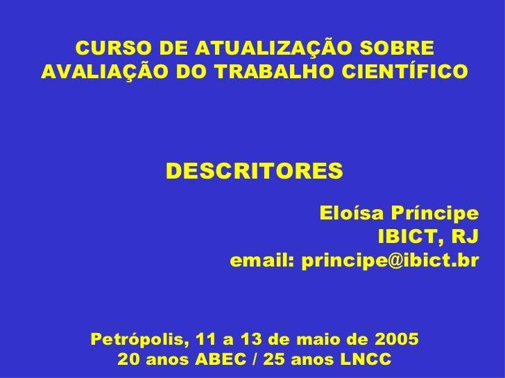 CURSO DE ATUALIZAÇÃO SOBRE AVALIAÇÃO DO TRABALHO CIENTÍFICO DESCRITORES Eloísa Príncipe IBICT, RJ email: principe@ibict.br...