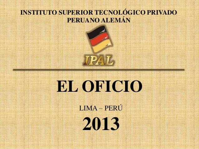 INSTITUTO SUPERIOR TECNOLÓGICO PRIVADO PERUANO ALEMÁN  EL OFICIO LIMA – PERÚ  2013