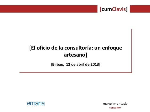 [cumClavis]manel muntadaconsultor[El oficio de la consultoría: un enfoqueartesano][Bilbao, 12 de abril de 2013]